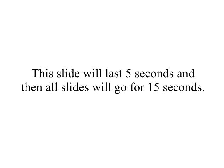 This slide will last 5 seconds and then all slides will go for 15 seconds.