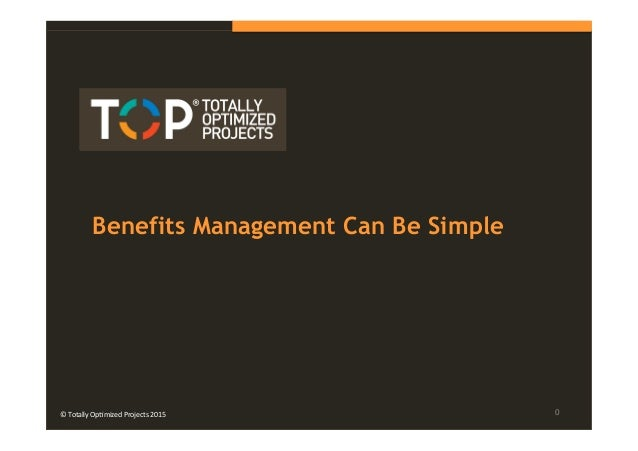 © Totally Optimized Projects 2015 Benefits Management Can Be Simple ©  Totally  Op+mized  Projects  2015   0