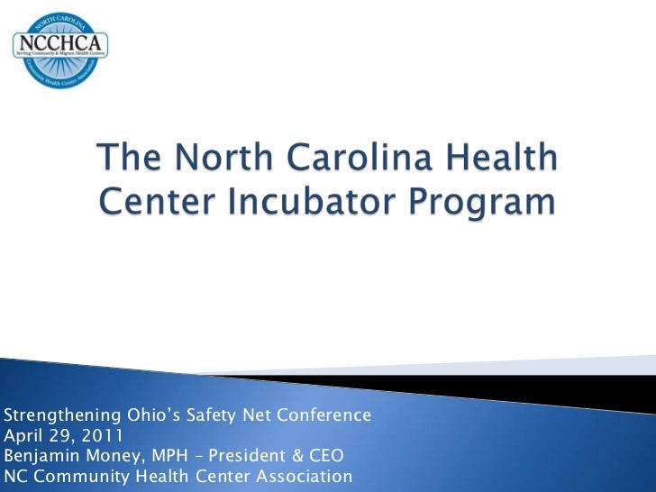 The North Carolina Health Center Incubator Program<br />Strengthening Ohio's Safety Net Conference<br />April 29, 2011<br ...