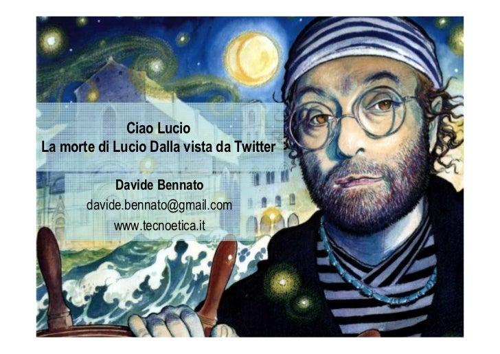 Ciao LucioLa morte di Lucio Dalla vista da Twitter            Davide Bennato       davide.bennato@gmail.com            www...