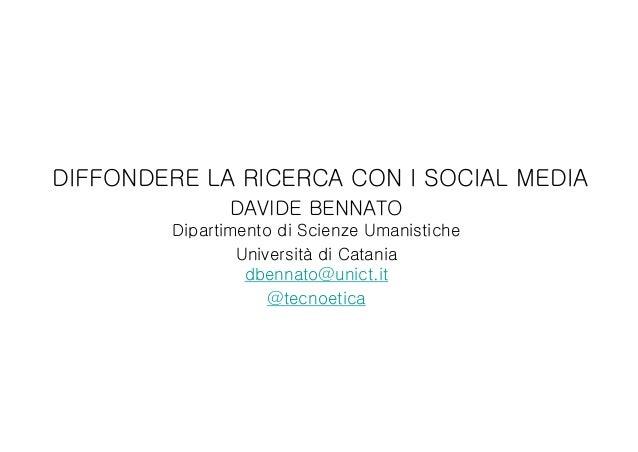 DIFFONDERE LA RICERCA CON I SOCIAL MEDIA DAVIDE BENNATO Dipartimento di Scienze Umanistiche Università di Catania dbennato...