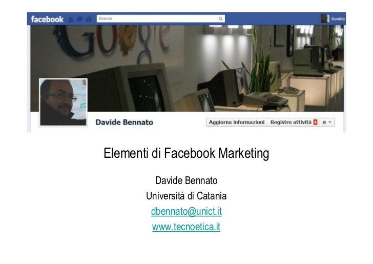 Elementi di Facebook Marketing         Davide Bennato       Università di Catania        dbennato@unict.it        www.tecn...