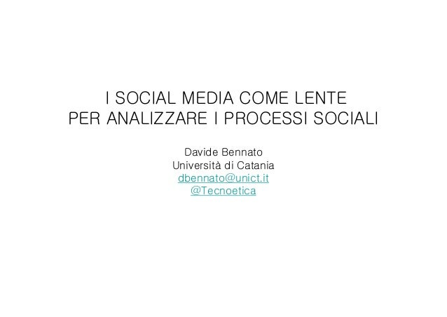 I SOCIAL MEDIA COME LENTE PER ANALIZZARE I PROCESSI SOCIALI Davide Bennato Università di Catania dbennato@unict.it @Tecnoe...