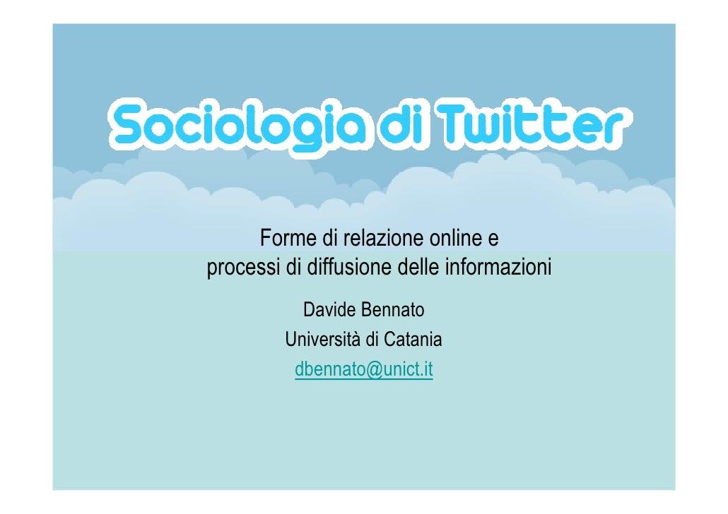 Forme di relazione online e processi di diffusione delle informazioni            Davide Bennato          Università di Cat...
