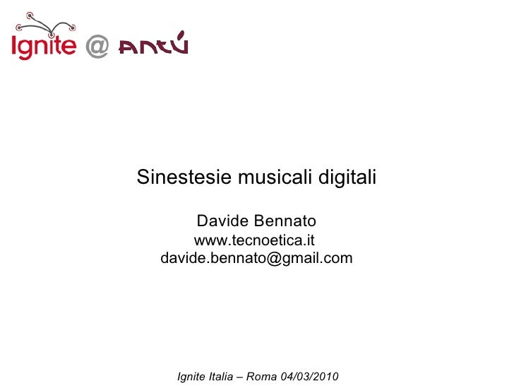 Sinestesie musicali digitali         Davide Bennato        www.tecnoetica.it   davide.bennato@gmail.com         Ignite Ita...