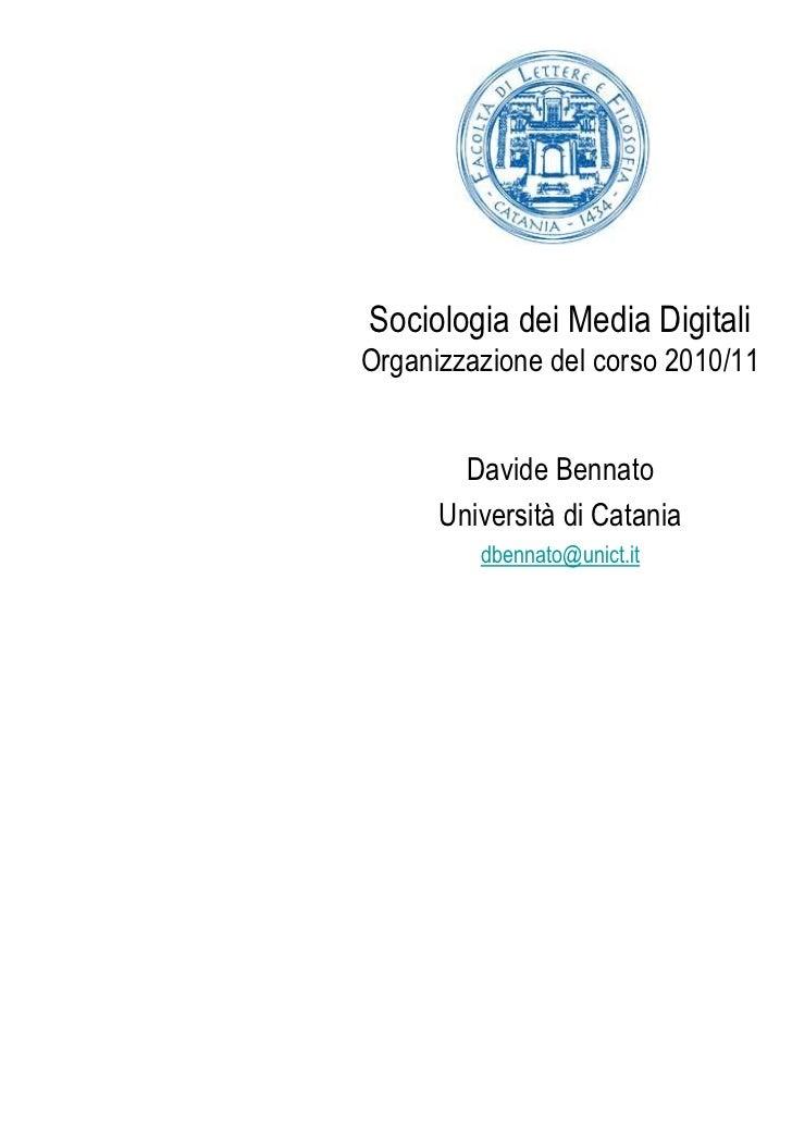Sociologia dei Media DigitaliOrganizzazione del corso 2010/11        Davide Bennato      Università di Catania         dbe...