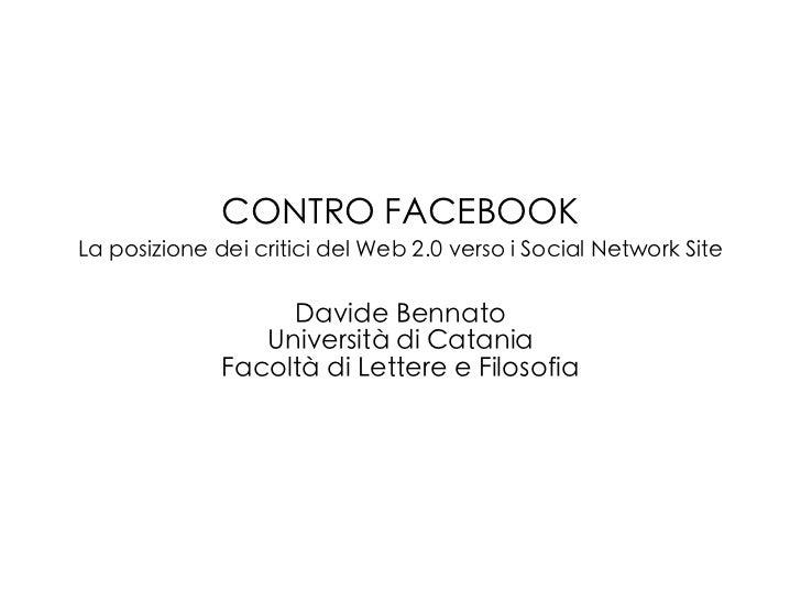 CONTRO FACEBOOKLa posizione dei critici del Web 2.0 verso i Social Network Site                   Davide Bennato          ...