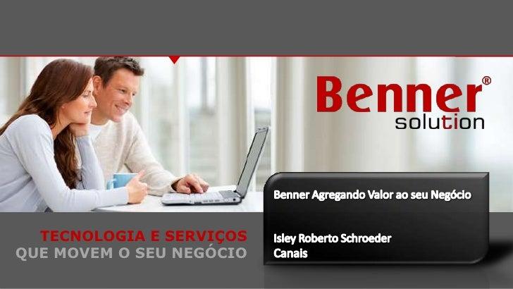 Benner Agregando Valor aoseuNegócio<br />Isley Roberto Schroeder<br />Canais<br />TECNOLOGIA E SERVIÇOS<br />QUE MOVEM O S...