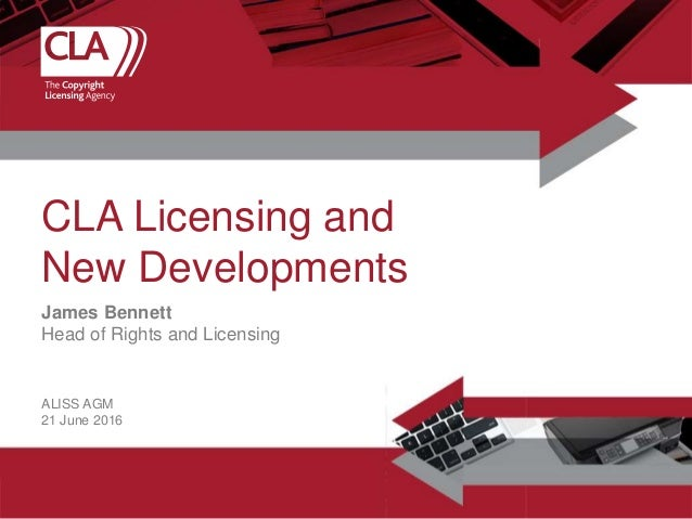 James Bennett Head of Rights and Licensing CLA Licensing and New Developments ALISS AGM 21 June 2016