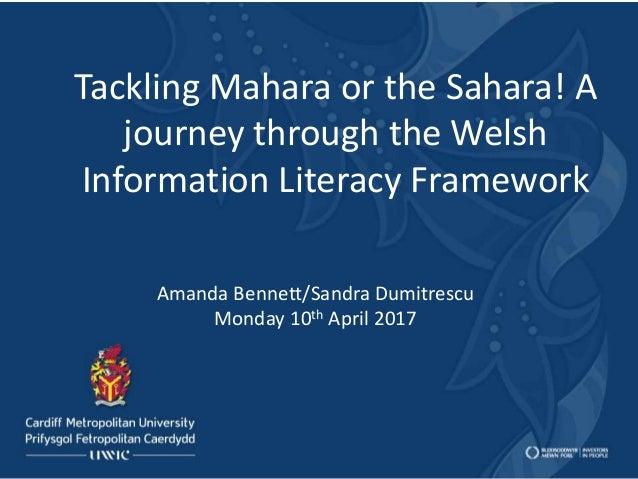 Tackling Mahara or the Sahara! A journey through the Welsh Information Literacy Framework Amanda Bennett/Sandra Dumitrescu...