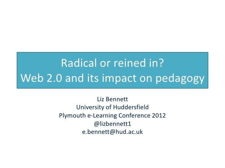 Radical or reined in?Web 2.0 and its impact on pedagogy                   Liz Bennett            University of Huddersfiel...