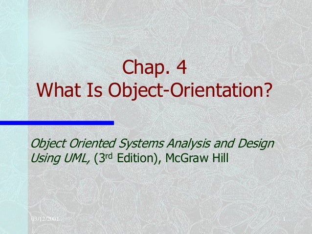 03/12/2001 1Chap. 4What Is Object-Orientation?Object Oriented Systems Analysis and DesignUsing UML, (3rd Edition), McGraw ...
