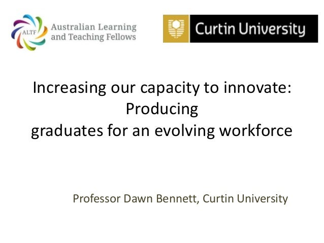 Increasing our capacity to innovate: Producing graduates for an evolving workforce Professor Dawn Bennett, Curtin Universi...