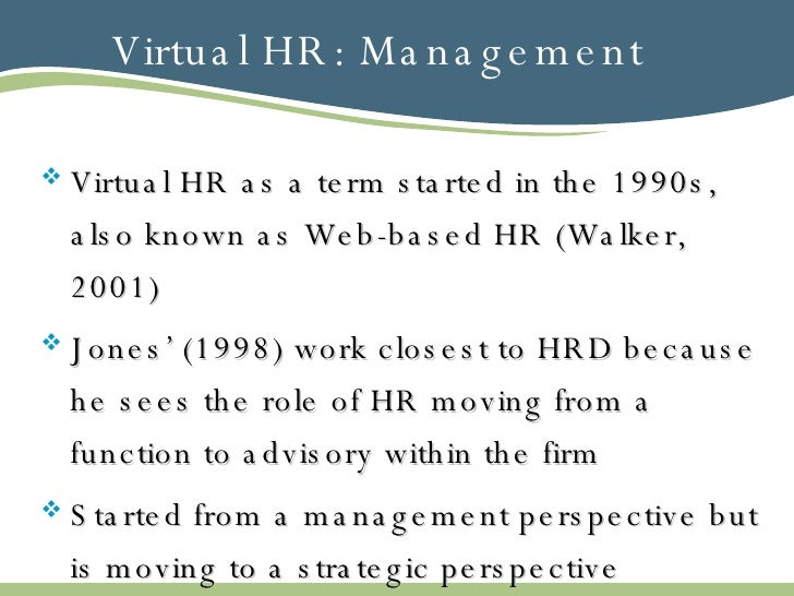 Virtual HR: Management <ul><li>Virtual HR as a term started in the 1990s, also known as Web-based HR (Walker, 2001) </li><...