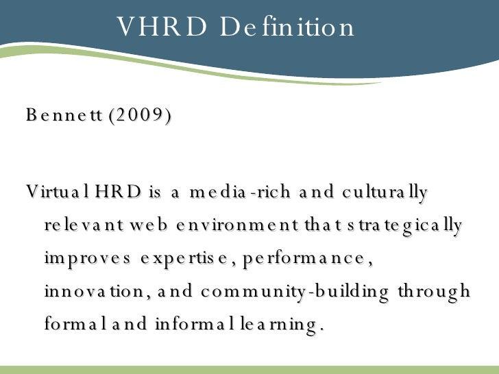 VHRD Definition <ul><li>Bennett (2009) </li></ul><ul><li>Virtual HRD is a media-rich and culturally relevant web environme...
