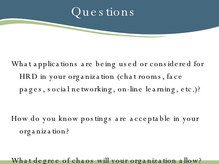 Questions <ul><li>What applications are being used or considered for HRD in your organization (chat rooms, face pages, soc...