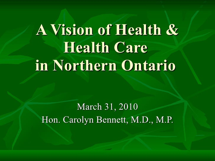 A Vision of Health & Health Care  in Northern Ontario  March 31, 2010 Hon. Carolyn Bennett, M.D., M.P.