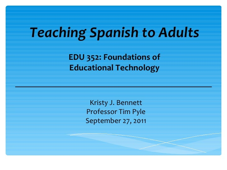 Teaching Spanish to Adults Kristy J. Bennett Professor Tim Pyle September 27, 2011 EDU 352: Foundations of Educational Tec...