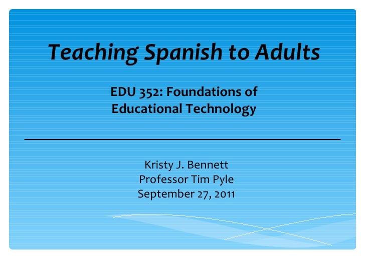 Teaching Spanish to Adults Kristy J. Bennett Professor Tim Pyle September 27, 2011 EDU 352: Foundations of Educational Tec...