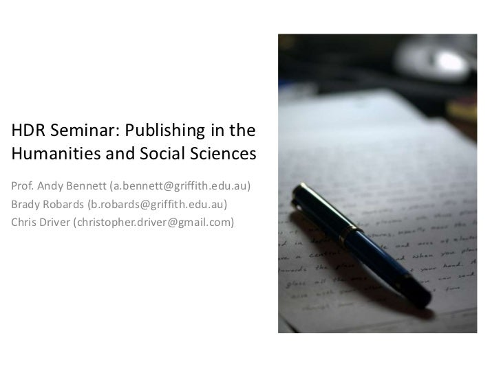 HDR Seminar: Publishing in theHumanities and Social SciencesProf. Andy Bennett (a.bennett@griffith.edu.au)Brady Robards (b...