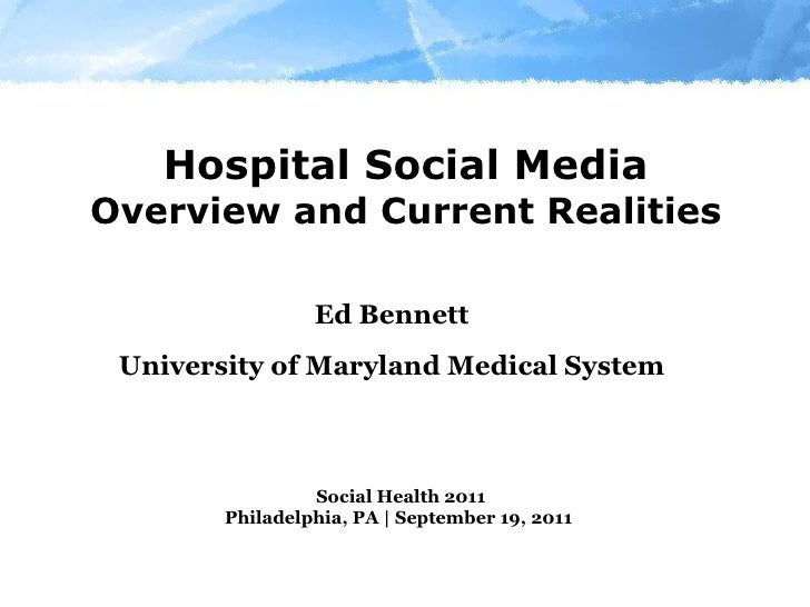 Hospital Social Media Overview and Current Realities Ed Bennett University of Maryland Medical System Social Health 2011 P...