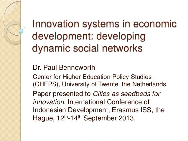 Innovation systems in economic development: developing dynamic social networks Dr. Paul Benneworth Center for Higher Educa...