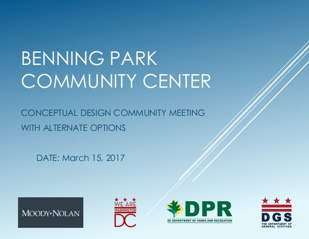 BENNING PARK COMMUNITY CENTER CONCEPTUAL DESIGN COMMUNITY MEETING WITH ALTERNATE OPTIONS DATE: March 15, 2017