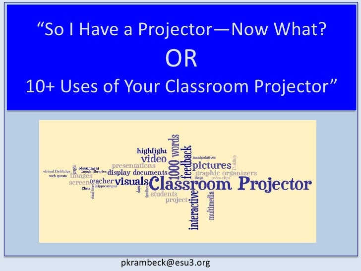 """So I Have a Projector—Now What?OR 10+ Uses of Your Classroom Projector""<br />pkrambeck@esu3.org<br />"
