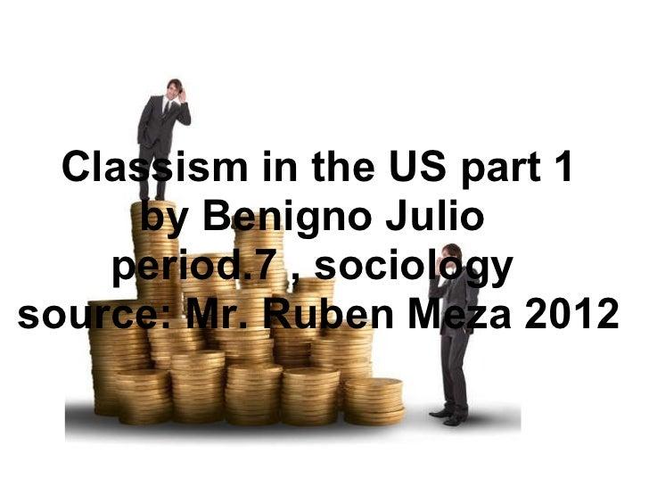 Classism in the US part 1 by Benigno Julio period.7 , sociology source: Mr. Ruben Meza 2012
