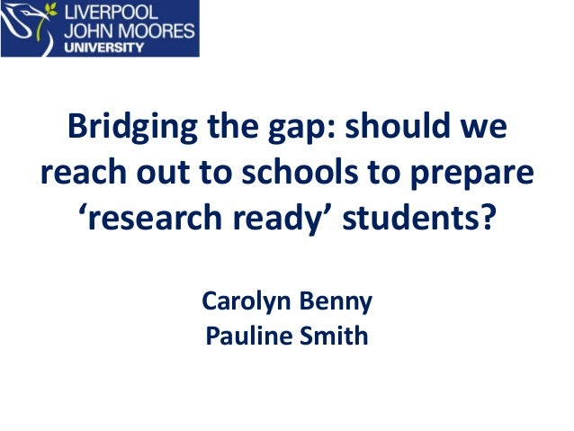 Bridging the gap: should we reach out to schools to prepare 'research ready' students? Carolyn Benny Pauline Smith