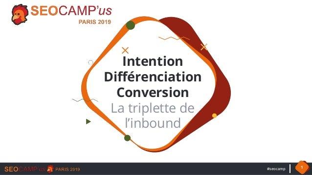 #seocamp 1 Intention Différenciation Conversion La triplette de l'inbound