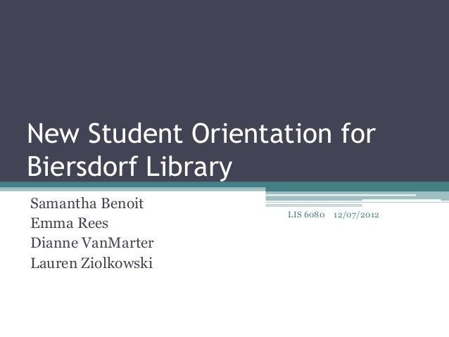 New Student Orientation forBiersdorf LibrarySamantha Benoit                    LIS 6080   12/07/2012Emma ReesDianne VanMar...