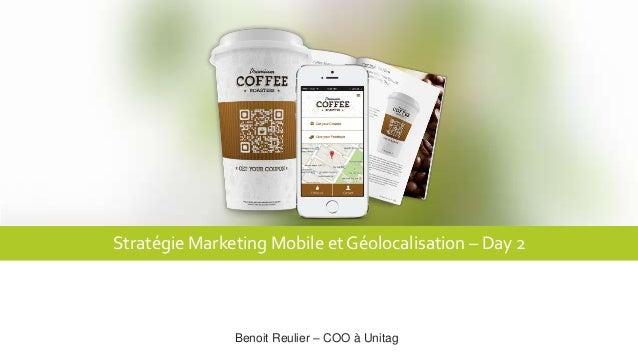 Stratégie Marketing Mobile et Géolocalisation – Day 2 Benoit Reulier – COO à Unitag