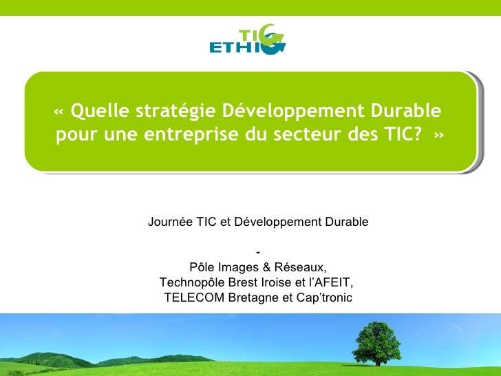 « Quelle stratégie Développement Durable pour une entreprise du secteur des TIC?»              Journée TIC et Développem...