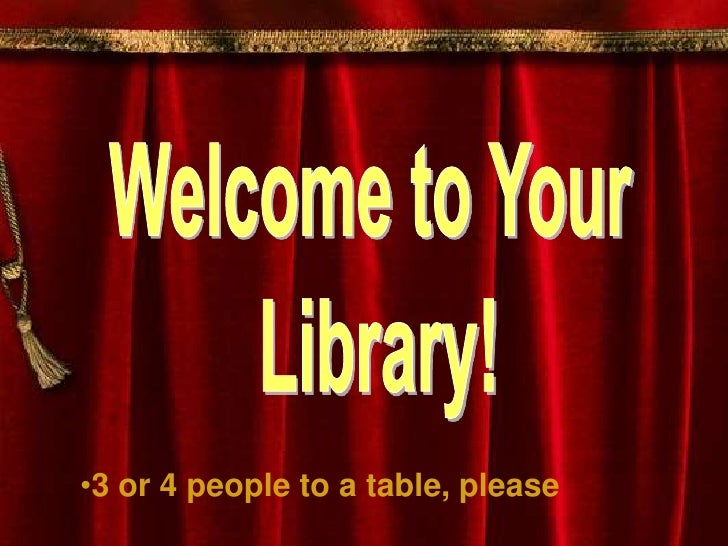 Welcome to Your <br />Library!<br /><ul><li>3 or 4 people to a table, please</li></li></ul><li>  Library Orientation<br />...