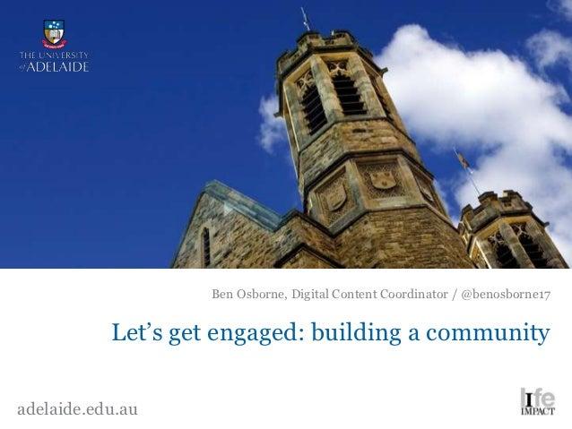 Ben Osborne, Digital Content Coordinator / @benosborne17           Let's get engaged: building a communityadelaide.edu.au
