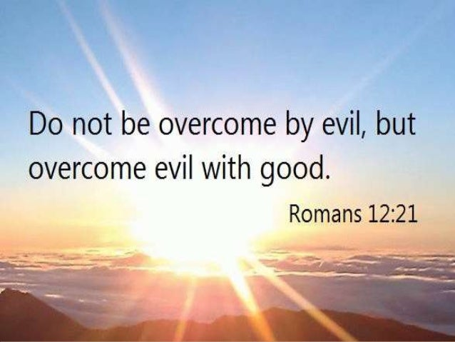 Be Not Overcome of Evil, but Overcome Evil with Good! Rom 12:9 Let love be without hypocrisy. Abhor what is evil. Cling to...