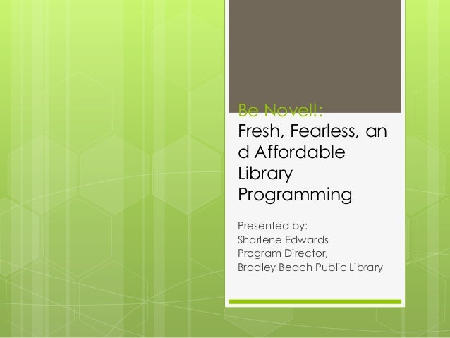 Be Novel!: Fresh, Fearless, an d Affordable Library Programming Presented by: Sharlene Edwards Program Director, Bradley B...