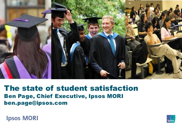 The state of student satisfactionBen Page, Chief Executive, Ipsos MORIben.page@ipsos.com                                  ...
