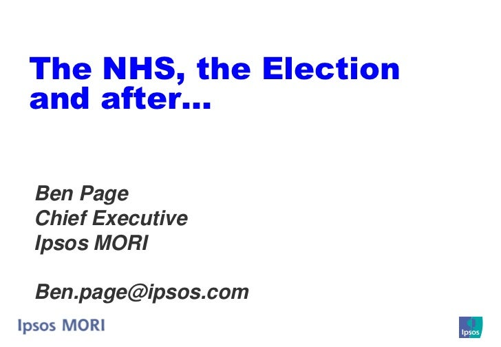 The NHS, the Election and after…  Ben Page Chief Executive Ipsos MORI  Ben.page@ipsos.com