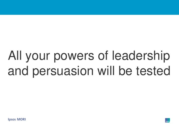 All your powers of leadership and persuasion will be tested