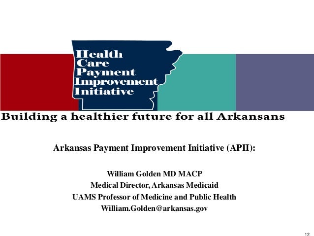 Arkansas Payment Improvement Initiative (APII):           William Golden MD MACP       Medical Director, Arkansas Medicaid...