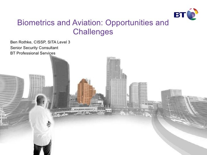 Biometrics and Aviation: Opportunities and Challenges Ben Rothke, CISSP, SITA Level 3 Senior Security Consultant BT Profes...