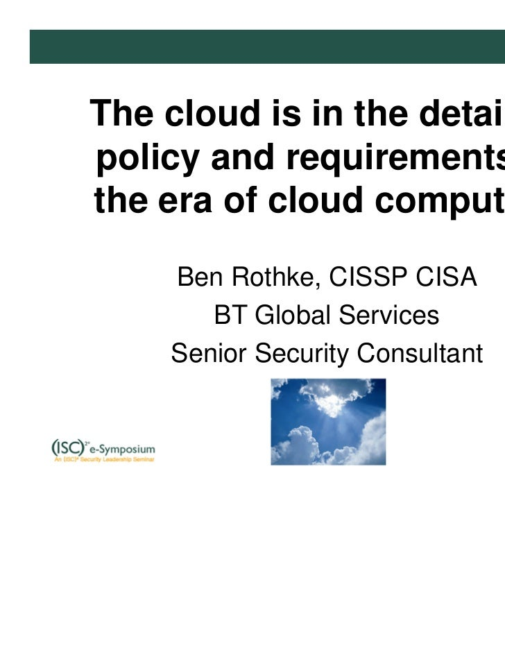 The cloud is in the details –policy and requirements inthe era of cloud computing    Ben Rothke, CISSP CISA       BT Globa...