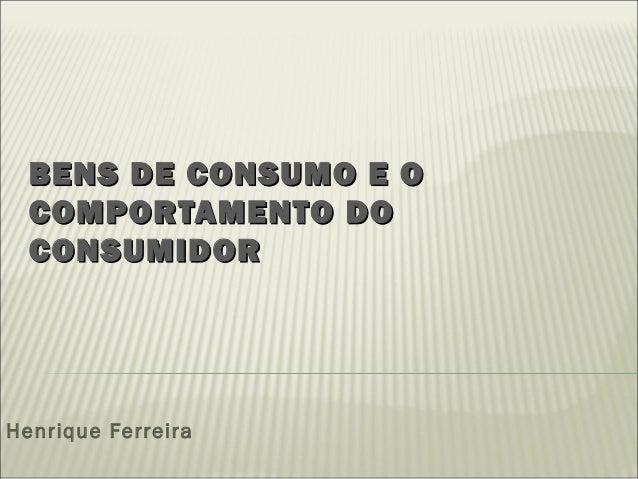 BENS DE CONSUMO E OBENS DE CONSUMO E O COMPORTAMENTO DOCOMPORTAMENTO DO CONSUMIDORCONSUMIDOR Henrique Ferreira