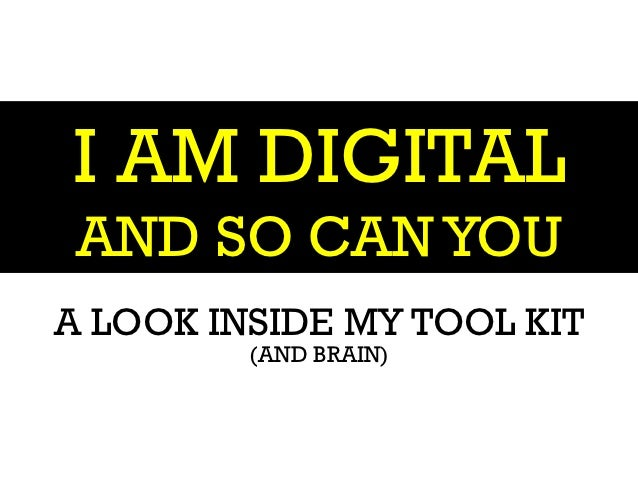 I AM DIGITAL AND SO CAN YOUA LOOK INSIDE MY TOOL KIT         (AND BRAIN)