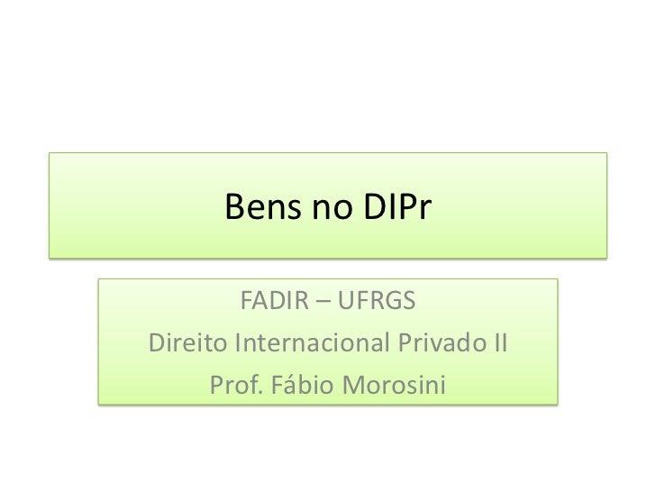Bens no DIPr<br />FADIR – UFRGS<br />Direito Internacional Privado II<br />Prof. Fábio Morosini<br />