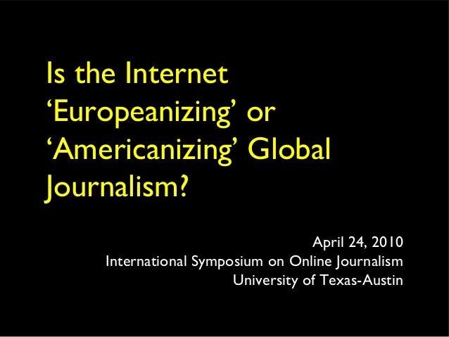 Is the Internet 'Europeanizing' or 'Americanizing' Global Journalism? April 24, 2010 International Symposium on Online Jou...