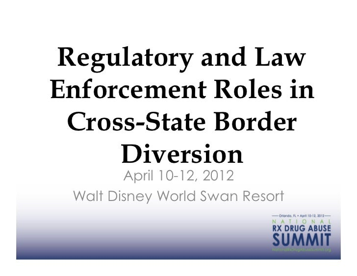 Regulatory and LawEnforcement Roles in Cross-State Border     Diversion        April 10-12, 2012 Walt Disney World Swan Re...
