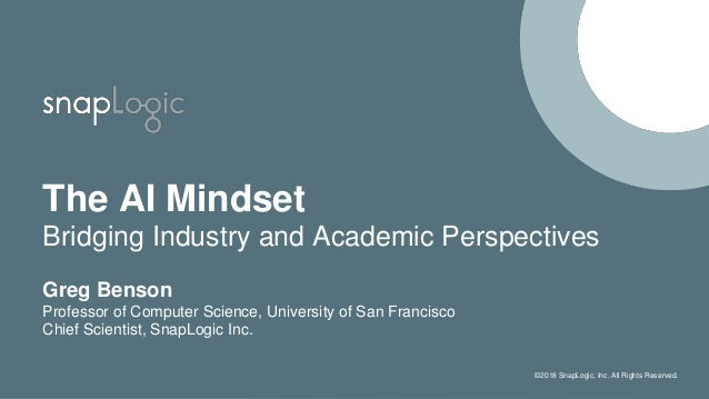 ©2018 SnapLogic, Inc. All Rights Reserved. The AI Mindset Bridging Industry and Academic Perspectives Greg Benson Professo...